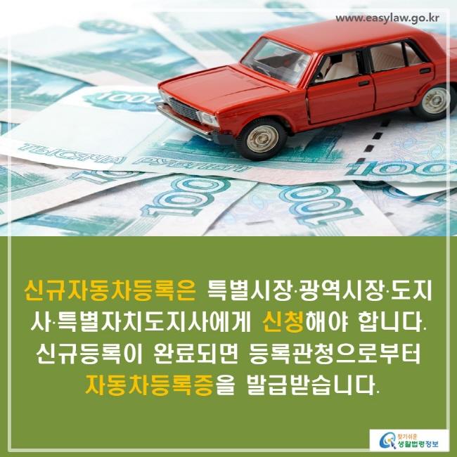신규자동차등록은 특별시장·광역시장·도지사·특별자치도지사에게 신청해야 합니다. 신규등록이 완료되면 등록관청으로부터 자동차등록증을 발급받습니다.